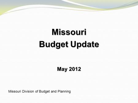 Missouri Budget Update May 2012 Missouri Division of Budget and Planning.
