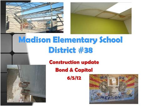 Madison Elementary School District #38 Construction update Bond & Capital 6/5/12.