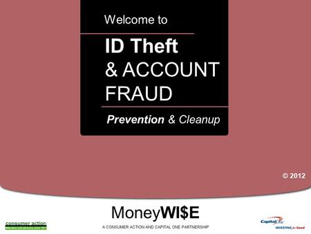 A ID Theft & ACCOUNT FRAUD Welcome to MoneyWI$E A CONSUMER ACTION AND CAPITAL ONE PARTNERSHIP Prevention & Cleanup © 2012.