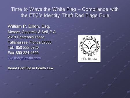 Time to Wave the White Flag – Compliance with the FTC's Identity Theft Red Flags Rule William P. Dillon, Esq. Messer, Caparello & Self, P.A. 2618 Centennial.