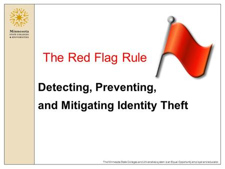 The Minnesota State Colleges and Universities system is an Equal Opportunity employer and educator. The Red Flag Rule Detecting, Preventing, and Mitigating.