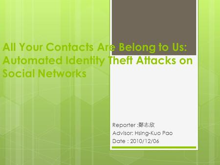 All Your Contacts Are Belong to Us: Automated Identity Theft Attacks on Social Networks Reporter : 鄭志欣 Advisor: Hsing-Kuo Pao Date : 2010/12/06 1.