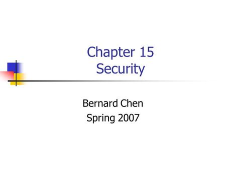 Chapter 15 Security Bernard Chen Spring 2007. Protection vs. Security Protection (Ch.14) deals with internal problem Security (Ch. 15) Deals with external.