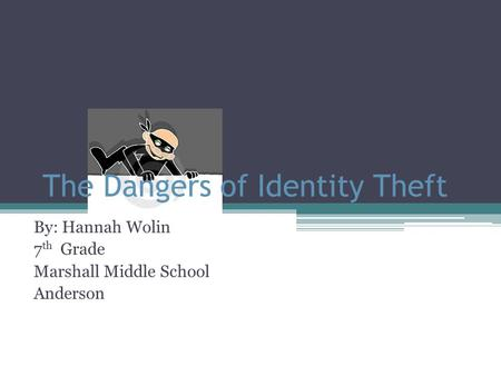 The Dangers of Identity Theft By: Hannah Wolin 7 th Grade Marshall Middle School Anderson.