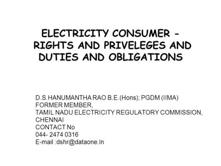 <strong>ELECTRICITY</strong> CONSUMER - RIGHTS AND PRIVELEGES AND DUTIES AND OBLIGATIONS D.S.HANUMANTHA RAO B.E.(Hons); PGDM (IIMA) FORMER MEMBER, TAMIL NADU <strong>ELECTRICITY</strong>.