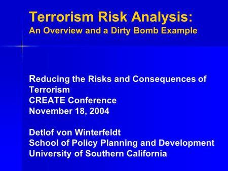 Terrorism Risk Analysis: An Overview and a Dirty Bomb Example R educing the Risks and Consequences of Terrorism CREATE Conference November 18, 2004 Detlof.