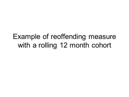 Example of reoffending measure with a rolling 12 month cohort.