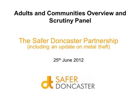 Adults and Communities Overview and Scrutiny Panel The Safer Doncaster Partnership (including an update on metal theft) 25 th June 2012.