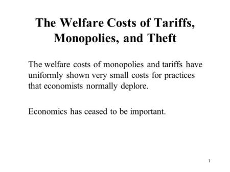 1 The Welfare Costs of Tariffs, Monopolies, and Theft The welfare costs of monopolies and tariffs have uniformly shown very small costs for practices that.