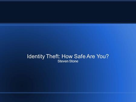 Identity Theft: How Safe Are You? Steven Stone. What is Identity Theft Identity consists of: – Social Security Number – Credit Card Number and Credit.