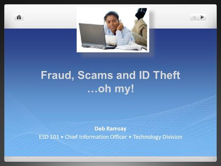 Fraud, Scams and ID Theft …oh my! Deb Ramsay ESD 101 Chief Information Officer Technology Division.
