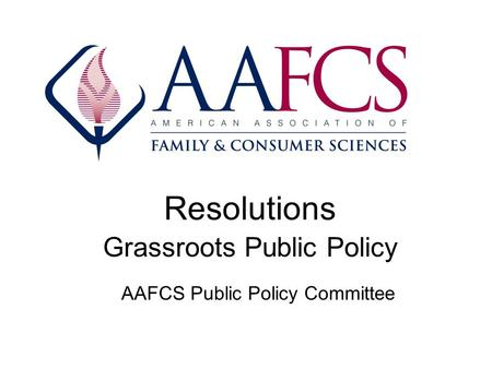 Resolutions Grassroots Public Policy AAFCS Public Policy Committee.