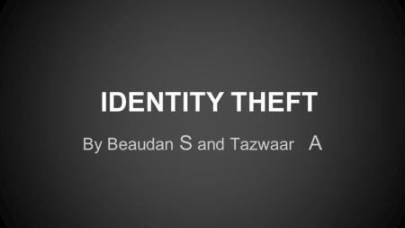 IDENTITY THEFT By Beaudan S and Tazwaar A. Identity Theft Identity theft is hard to protect against because hackers are getting better and better and.