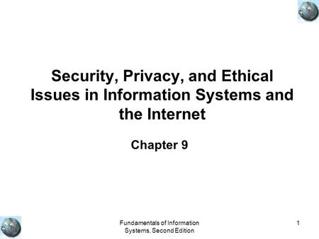 Fundamentals of Information Systems, Second Edition 1 Security, Privacy, and Ethical Issues in Information Systems and the Internet Chapter 9.