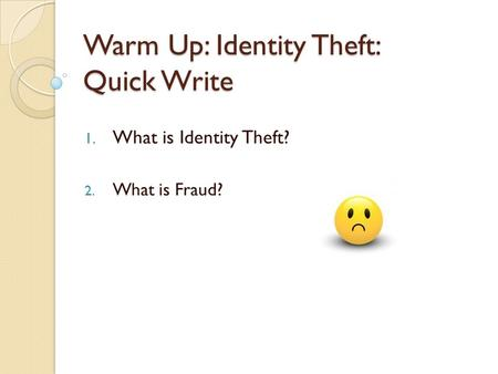 Warm Up: Identity Theft: Quick Write 1. What is Identity Theft? 2. What is Fraud?