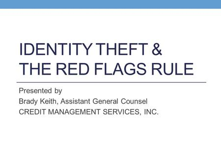 IDENTITY THEFT & THE RED FLAGS RULE Presented by Brady Keith, Assistant General Counsel CREDIT MANAGEMENT SERVICES, INC.