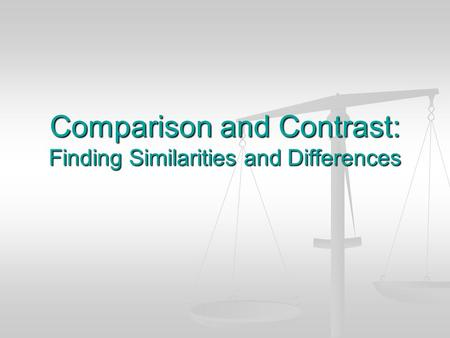 Comparison and Contrast: Finding Similarities and Differences.