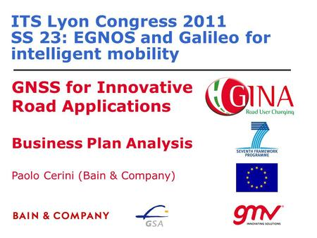 ITS Lyon Congress 2011 SS 23: EGNOS and Galileo for intelligent mobility GNSS for Innovative Road Applications Paolo Cerini (Bain & Company) Business Plan.
