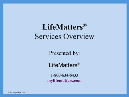 LifeMatters ® Services Overview © 2011 Empathia, Inc. Presented by: LifeMatters ® 1-800-634-6433 mylifematters.com.