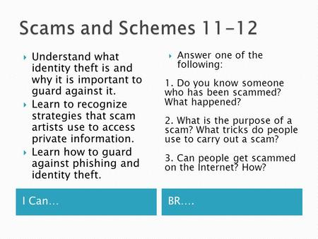 I Can…BR….  Understand what identity theft is and why it is important to guard against it.  Learn to recognize strategies that scam artists use to access.