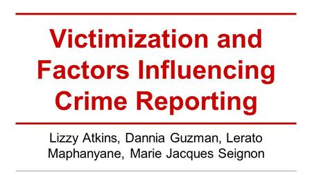 Victimization and Factors Influencing Crime Reporting Lizzy Atkins, Dannia Guzman, Lerato Maphanyane, Marie Jacques Seignon.