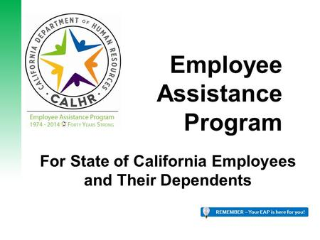 Employee Assistance Program For State of California Employees and Their Dependents REMEMBER – Your EAP is here for you! 1.