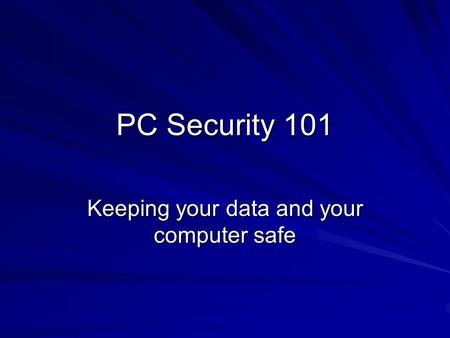 PC Security 101 Keeping your data and your computer safe.