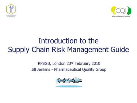 Introduction to the Supply Chain Risk Management Guide RPSGB, London 23 rd February 2010 Jill Jenkins - Pharmaceutical Quality Group.