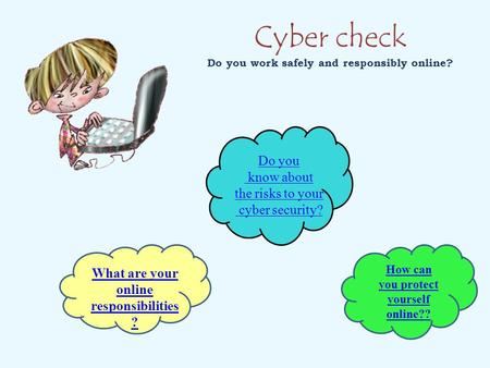 Cyber check Do you work safely and responsibly online? Do you know about the risks to your cyber security? What are your online responsibilities ? How.