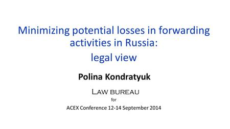 Minimizing potential losses in forwarding activities in Russia: legal view Polina Kondratyuk for ACEX Conference 12-14 September 2014 Law bureau.