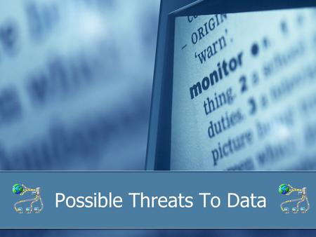 Possible Threats To Data. Objectives To understand: Types of threats Importance of security Preventative and remedial actions Personal safety This will.