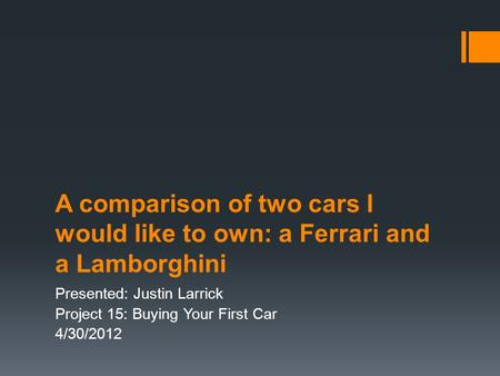 A comparison of two cars I would like to own: a Ferrari and a Lamborghini Presented: Justin Larrick Project 15: Buying Your First Car 4/30/2012.