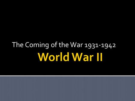 The Coming of the War 1931-1942. DEMOCRACY  During the 1920's many nations moved toward freedom and democracy.  Some nations took a different direction.