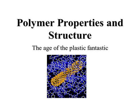 Polymer Properties and Structure The age of the plastic fantastic.