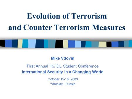 Evolution of Terrorism and Counter Terrorism Measures Mike Vdovin First Annual IIS/IDL Student Conference International Security in a Changing World October.