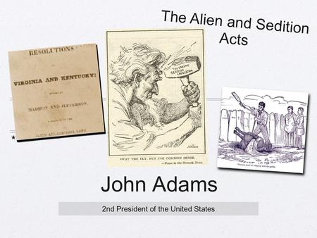 John Adams 2nd President of the United States The Alien and Sedition Acts.