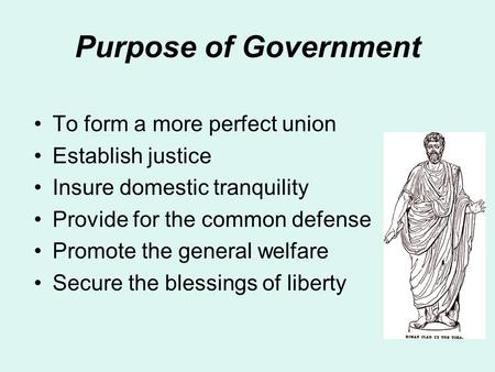 Purpose of Government To form a more perfect union Establish justice Insure domestic tranquility Provide for the common defense Promote the general welfare.