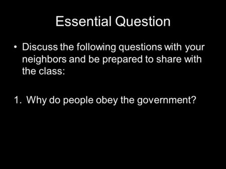 Essential Question Discuss the following questions with your neighbors and be prepared to share with the class: 1.Why do people obey the government?