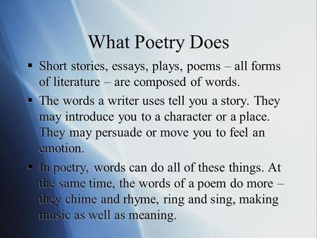 What Poetry Does  Short stories, essays, plays, poems – all forms of literature – are composed of words.  The words a writer uses tell you a story. They.