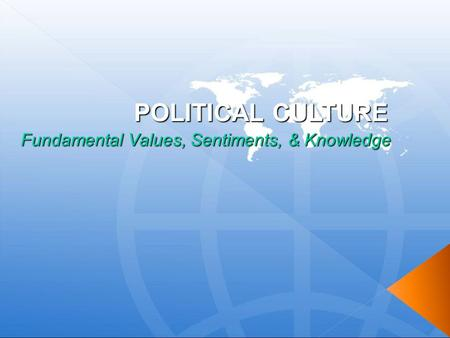 POLITICAL CULTURE Fundamental Values, Sentiments, & Knowledge.