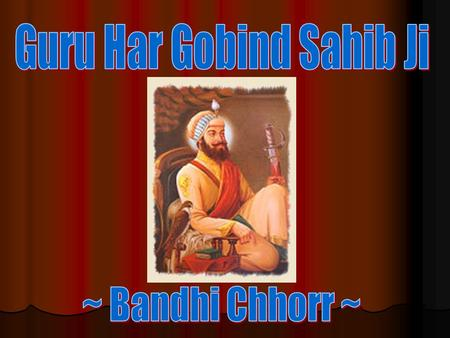 (12 years afters 5 th Guru Ji's Shaheedi (1663)) Emperor Jahingir felt concerned by the growing popularity of the the 6 th Guru. Emperor Jahingir felt.