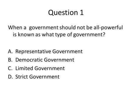Question 1 When a government should not be all-powerful is known as what type of government? A.Representative Government B.Democratic Government C.Limited.
