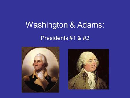 Washington & Adams: Presidents #1 & #2. Student Goals You should be able to: Outline the steps that GW had to take to form a new government Explain how.