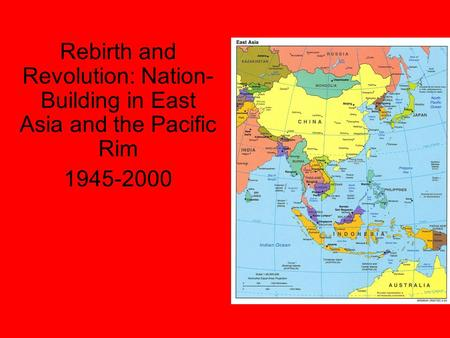 Rebirth and Revolution: Nation- Building in East Asia and the Pacific Rim 1945-2000.