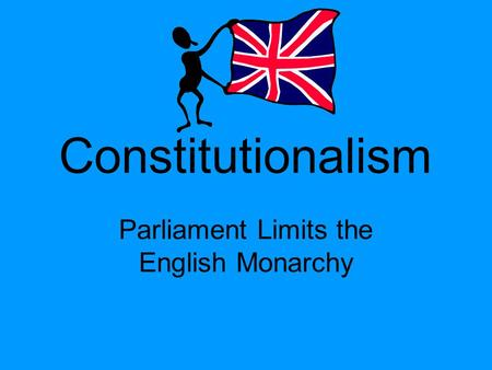 Constitutionalism Parliament Limits the English Monarchy.