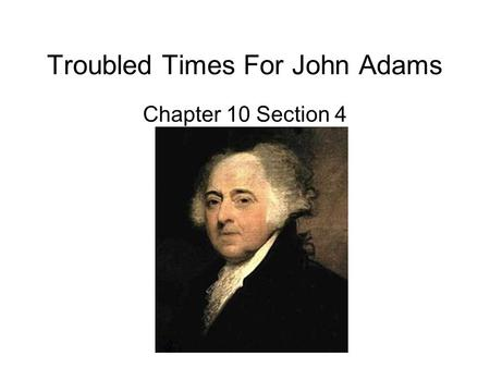 Troubled Times For John Adams Chapter 10 Section 4.