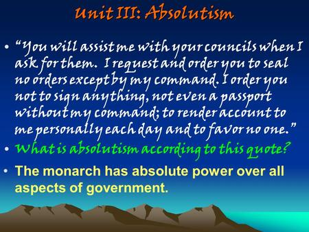 "Unit III: Absolutism ""You will assist me with your councils when I ask for them. I request and order you to seal no orders except by my command. I order."