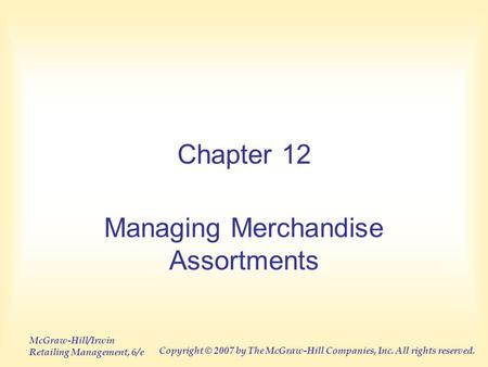 McGraw-Hill/Irwin Retailing Management, 6/e Copyright © 2007 by The McGraw-Hill Companies, Inc. All rights reserved. Chapter 12 Managing Merchandise Assortments.