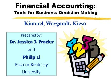 Financial Accounting: Tools for Business Decision Making Prepared by: Dr. Jessica J. Frazier and Philip Li Eastern Kentucky University Kimmel, Weygandt,