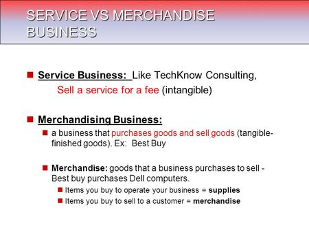 Service Business: Like TechKnow Consulting, Sell a service for a fee (intangible) Merchandising Business: a business that purchases goods and sell goods.